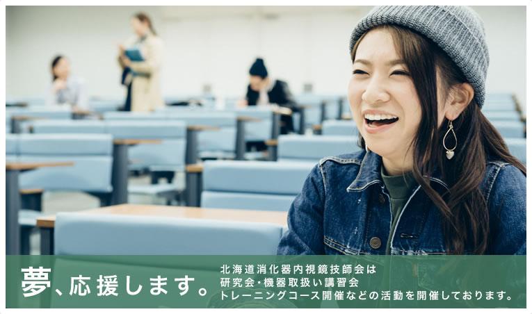 夢、応援します。北海道消化器内視鏡技師会は研究会・機器取扱い講習会トレーニングコース開催などの活動を開催しております。